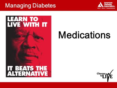 Managing Diabetes Medications. Topics What medications are available to –Manage diabetes? –Lower blood pressure? –Improve cholesterol? How can you keep.
