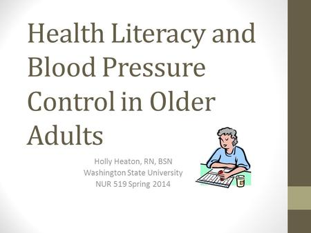 Health Literacy and Blood Pressure Control in Older Adults Holly Heaton, RN, BSN Washington State University NUR 519 Spring 2014.