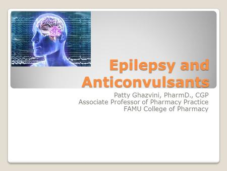 Epilepsy and Anticonvulsants Patty Ghazvini, PharmD., CGP Associate Professor of Pharmacy Practice FAMU College of Pharmacy.