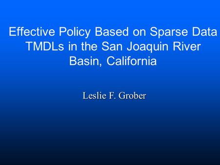 Effective Policy Based on Sparse Data TMDLs in the San Joaquin River Basin, California Leslie F. Grober.