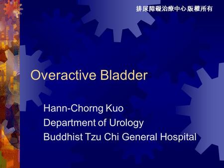排尿障礙治療中心 版權所有 Overactive Bladder Hann-Chorng Kuo Department of Urology Buddhist Tzu Chi General Hospital.