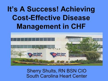 It's A Success! Achieving Cost-Effective Disease Management in CHF Sherry Shults, RN BSN CIO South Carolina Heart Center.