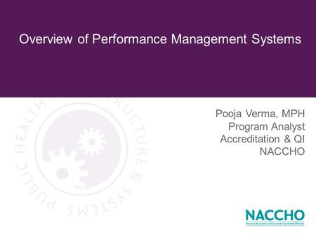 Overview of Performance Management Systems Pooja Verma, MPH Program Analyst Accreditation & QI NACCHO.