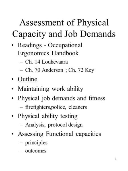 1 Assessment of Physical Capacity and Job Demands Readings - Occupational Ergonomics Handbook –Ch. 14 Louhevaara –Ch. 70 Anderson ; Ch. 72 Key Outline.