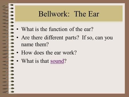 Bellwork: The Ear What is the function of the ear? Are there different parts? If so, can you name them? How does the ear work? What is that sound?sound.
