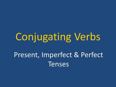 Conjugating Verbs Present, Imperfect & Perfect Tenses.