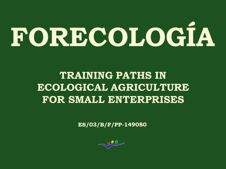 TRAINING PATHS IN ECOLOGICAL AGRICULTURE FOR SMALL ENTERPRISES ES/03/B/F/PP-149080.
