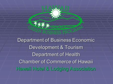 Department of Business Economic Development & Tourism Department of Health Chamber of Commerce of Hawaii Hawaii Hotel & Lodging Association.
