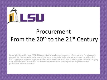 Procurement From the 20 th to the 21 st Century Copyright Byron Honoré 2007. This work is the intellectual property of the author. Permission is granted.