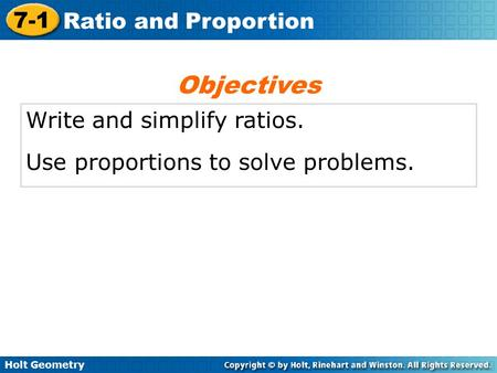 Holt Geometry 7-1 Ratio and Proportion Write and simplify ratios. Use proportions to solve problems. Objectives.