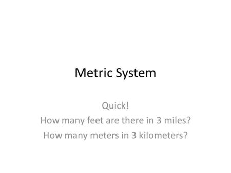 Metric System Quick! How many feet are there in 3 miles? How many meters in 3 kilometers?