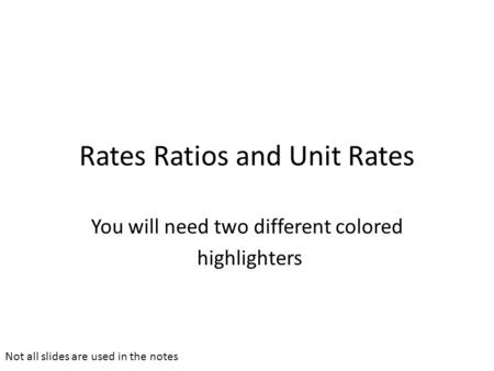Rates Ratios and Unit Rates You will need two different colored highlighters Not all slides are used in the notes.