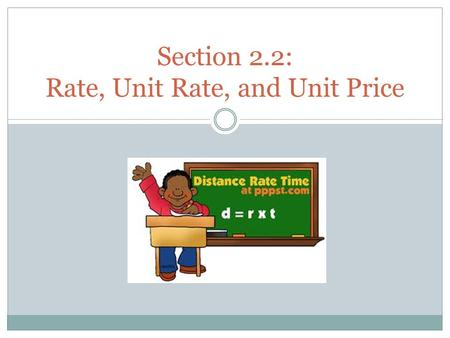 Section 2.2: Rate, Unit Rate, and Unit Price. Objectives: I can define what a rate, unit rate, unit price is. I can express rates, unit rates, and unit.