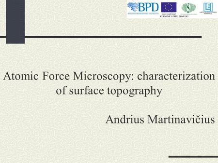 Atomic Force Microscopy: characterization of surface topography Andrius Martinavičius.