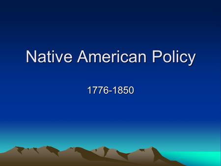 Native American Policy 1776-1850. Modern Questions about Native Americans Should tribal land be returned to Native Americans and/or should Native Americans.