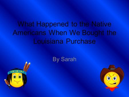 What Happened to the Native Americans When We Bought the Louisiana Purchase By Sarah.