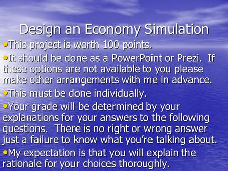 Design an Economy Simulation This project is worth 100 points. This project is worth 100 points. It should be done as a PowerPoint or Prezi. If these options.