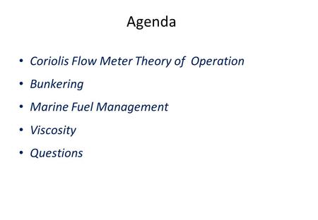 Agenda Coriolis Flow Meter Theory of Operation Bunkering Marine Fuel Management Viscosity Questions.