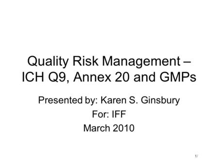 1/1/ Quality Risk Management – ICH Q9, Annex 20 and GMPs Presented by: Karen S. Ginsbury For: IFF March 2010.