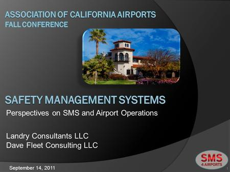 Landry Consultants LLC Dave Fleet Consulting LLC 1 Perspectives on SMS and Airport Operations September 14, 2011.