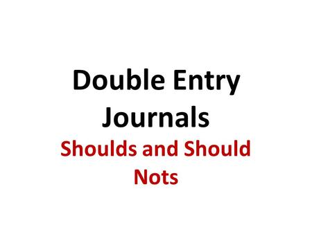 Double Entry Journals Shoulds and Should Nots. Remember The Double Entry Journals are your chance to interact with the text. Double Entry Journals should.
