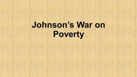 Johnson's War on Poverty. Johnson's Declaration of War - 1964  Is it possible to eradicate poverty?