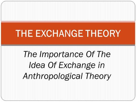 The Importance Of The Idea Of Exchange in Anthropological Theory THE EXCHANGE THEORY.