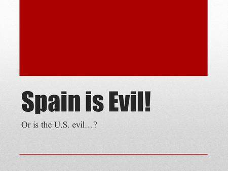 Spain is Evil! Or is the U.S. evil…?. Directions On the following slides, you will see a quote, song lyric, or excerpt from the text. You will be called.