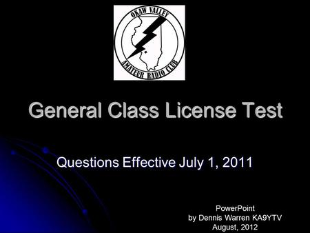 General <strong>Class</strong> License Test Questions Effective July 1, 2011 PowerPoint by Dennis Warren KA9YTV August, 2012.