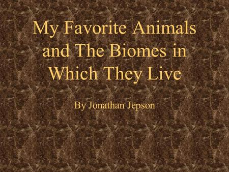 My Favorite Animals and The Biomes in Which They Live By Jonathan Jepson.