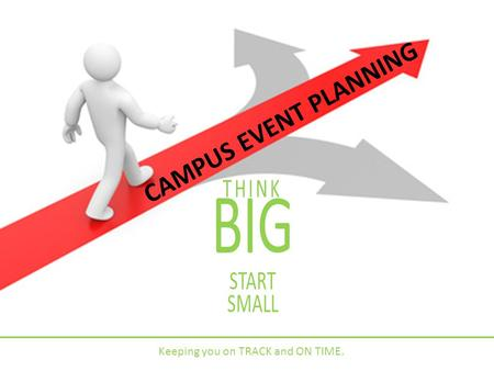 CAMPUS <strong>EVENT</strong> <strong>PLANNING</strong> THINK BIG START SMALL Keeping you on TRACK <strong>and</strong> ON TIME.