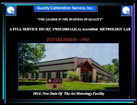 """THE LEADER IN THE BUSINESS OF QUALITY"" A FULL SERVICE ISO IEC 17025:2005 (A2LA) Accredited METROLOGY LAB Quality Calibration Service, Inc. ESTABLISHED."