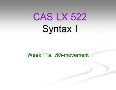 Week 11a. Wh-movement CAS LX 522 Syntax I. Reminder: Yes-no questions Recall that we motivated head-movement a couple of weeks ago in part by looking.