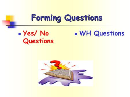 Forming Questions Yes/ No Questions WH Questions.