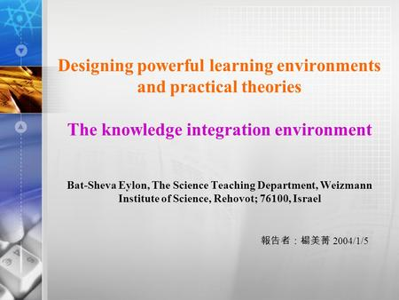 Designing powerful learning environments and practical theories The knowledge integration environment Bat-Sheva Eylon, The Science Teaching Department,