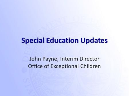 Special Education Updates John Payne, Interim Director Office of Exceptional Children.