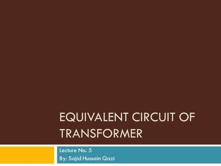 EQUIVALENT CIRCUIT OF TRANSFORMER Lecture No. 5 By: Sajid Hussain Qazi.