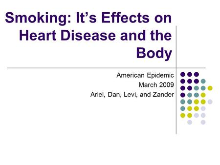 Smoking: It's Effects on Heart Disease and the Body American Epidemic March 2009 Ariel, Dan, Levi, and Zander.