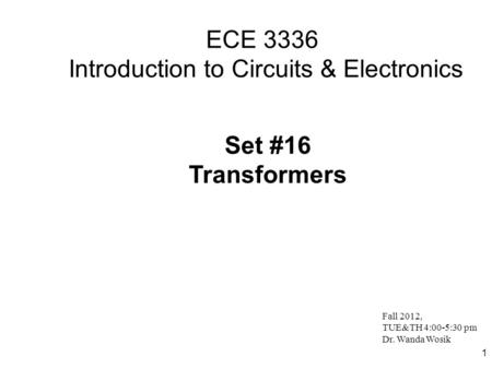 1 ECE 3336 Introduction to Circuits & Electronics Set #16 Transformers Fall 2012, TUE&TH 4:00-5:30 pm Dr. Wanda Wosik.