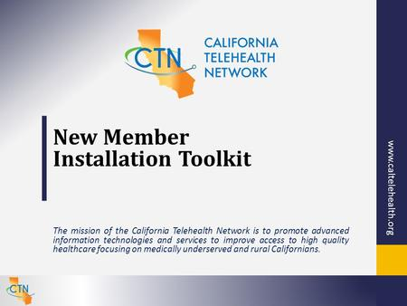 Www.caltelehealth.org New Member Installation Toolkit The mission of the California Telehealth Network is to promote advanced information technologies.