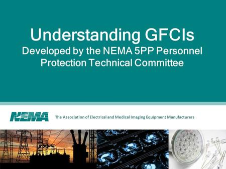 The Association of Electrical and Medical Imaging Equipment Manufacturers Understanding GFCIs Developed by the NEMA 5PP Personnel Protection Technical.