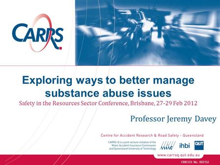 CRICOS No. 00213J Exploring ways to better manage substance abuse issues Safety in the Resources Sector Conference, Brisbane, 27-29 Feb 2012 Professor.