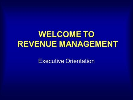 WELCOME TO REVENUE MANAGEMENT Executive Orientation.