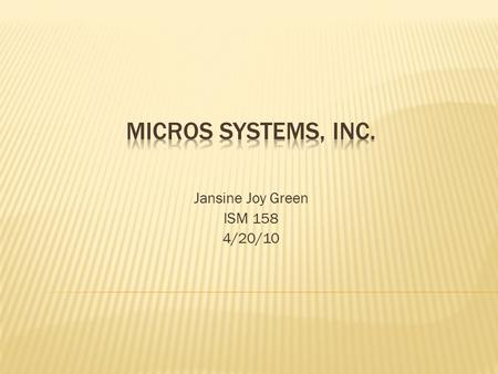 Jansine Joy Green ISM 158 4/20/10.  MICROS is the world leading developer of enterprise applications serving the hospitality and specialty retail industries.
