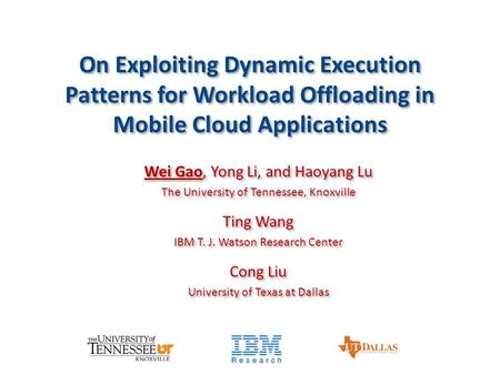 On Exploiting Dynamic Execution Patterns for Workload Offloading in Mobile Cloud Applications Wei Gao, Yong Li, and Haoyang Lu The University of Tennessee,