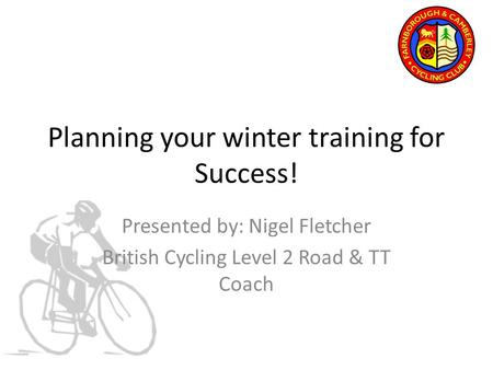 Planning your winter training for Success! Presented by: Nigel Fletcher British Cycling Level 2 Road & TT Coach.