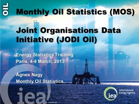 © OECD/IEA 2013 Monthly Oil Statistics (MOS) Joint Organisations Data Initiative (JODI Oil) Energy Statistics Training Paris, 4-8 March, 2013 Ágnes Nagy.