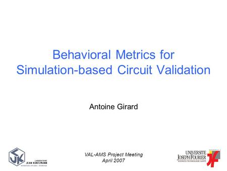 Antoine Girard VAL-AMS Project Meeting April 2007 Behavioral Metrics for Simulation-based Circuit Validation.