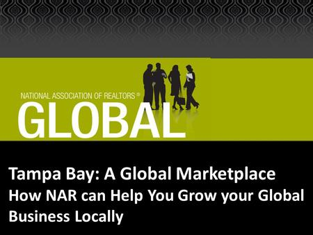 Tampa Bay: A Global Marketplace How NAR can Help You Grow your Global Business Locally.