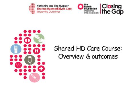 Shared HD Care Course: Overview & outcomes. The Shared HD Care Programme 2011 - 2013 Funded: Aim: to change the relationship between patients and staff.